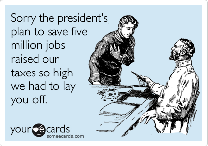 Sorry the president'splan to save fivemillion jobsraised ourtaxes so highwe had to layyou off.