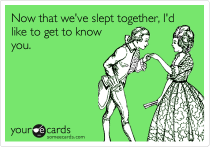 Now that we've slept together, I'dlike to get to knowyou.