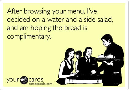 After browsing your menu, I've decided on a water and a side salad, and am hoping the bread is complimentary.
