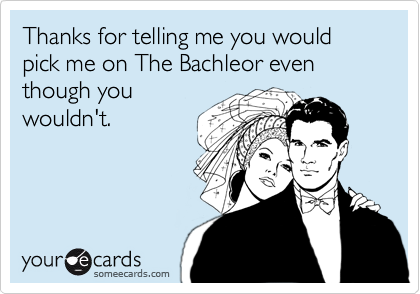 Thanks for telling me you would pick me on The Bachleor even though you
