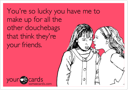 You're so lucky you have me to make up for all the other douchebags that think they're your friends.