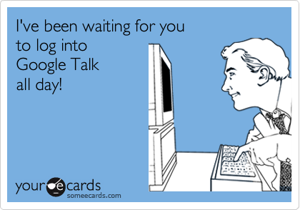I've been waiting for youto log into Google Talk all day!