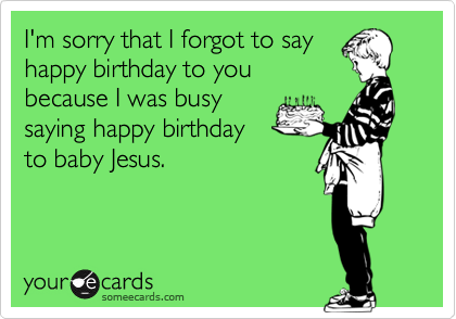 I'm sorry that I forgot to say happy birthday to you because I was busy saying happy birthday to baby Jesus.