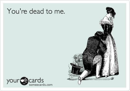 You're dead to me.