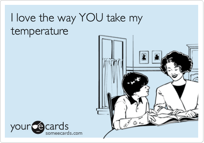 I love the way YOU take my temperature