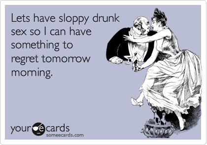 Lets have sloppy drunksex so I can havesomething toregret tomorrowmorning.