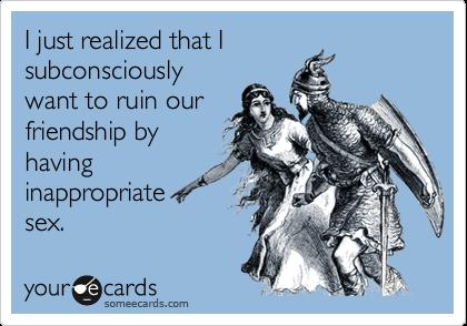 I just realized that Isubconsciouslywant to ruin ourfriendship byhavinginappropriatesex.