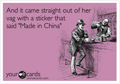 """And it came straight out of her vag with a sticker that said """"Made in China"""""""