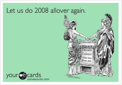 Let us do 2008 allover again.