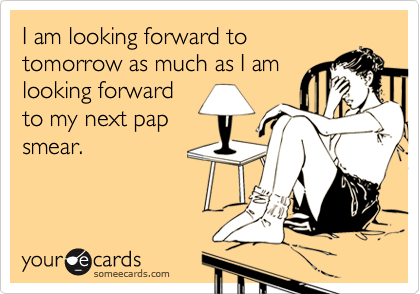 I am looking forward totomorrow as much as I amlooking forwardto my next papsmear.