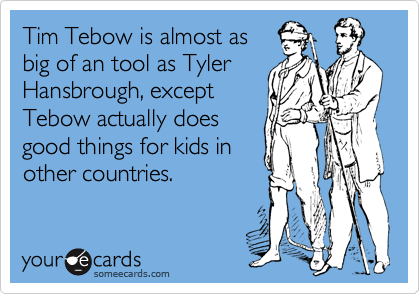 Tim Tebow is almost asbig of an tool as TylerHansbrough, exceptTebow actually doesgood things for kids inother countries.