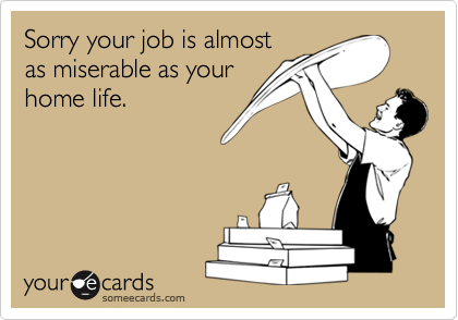Sorry your job is almost as miserable as your home life.