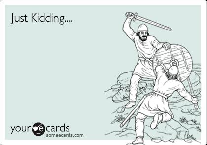 Just Kidding....