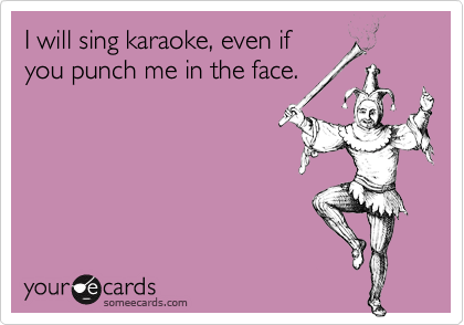 I will sing karaoke, even if