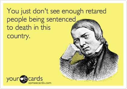You just don't see enough retared people being sentenced