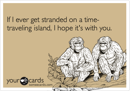 If I ever get stranded on a time-traveling island, I hope it's with you.