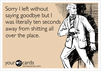 Sorry I left withoutsaying goodbye but Iwas literally ten secondsaway from shitting allover the place.