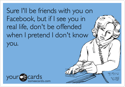 Sure I'll be friends with you onFacebook, but if I see you inreal life, don't be offendedwhen I pretend I don't knowyou.