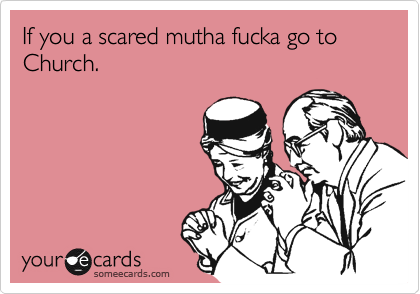 If you a scared mutha fucka go to Church.