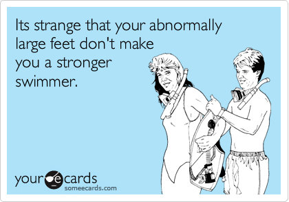 Its strange that your abnormally large feet don't makeyou a strongerswimmer.