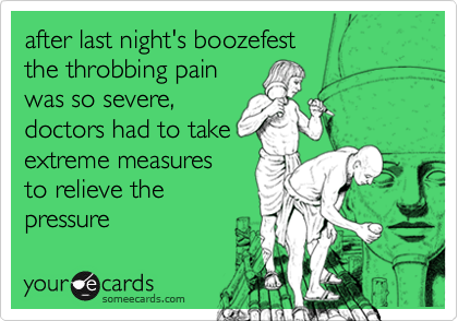 after last night's boozefestthe throbbing painwas so severe,doctors had to takeextreme measuresto relieve the pressure