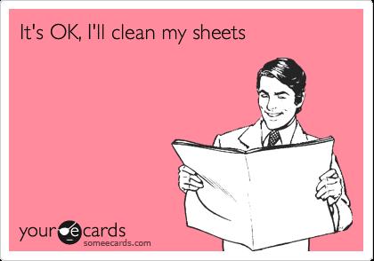 It's OK, I'll clean my sheets