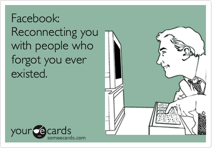 Facebook: Reconnecting you with people who forgot you ever existed.