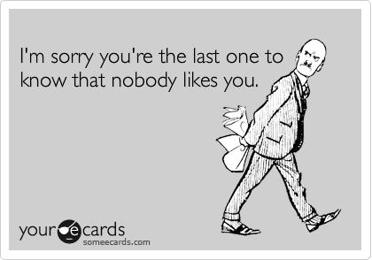 I'm sorry you're the last one toknow that nobody likes you.
