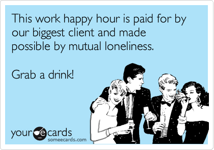 This work happy hour is paid for by our biggest client and made possible by mutual loneliness.    