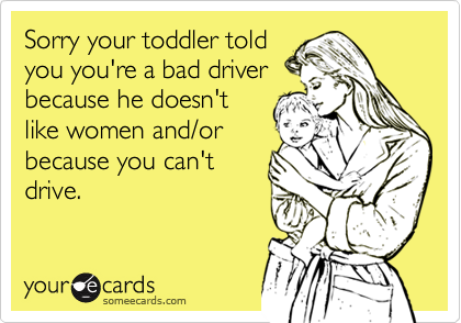 Sorry your toddler toldyou you're a bad driverbecause he doesn'tlike women and/orbecause you can'tdrive.