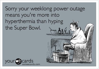 Sorry your weeklong power outage means you're more into hyperthermia than hyping