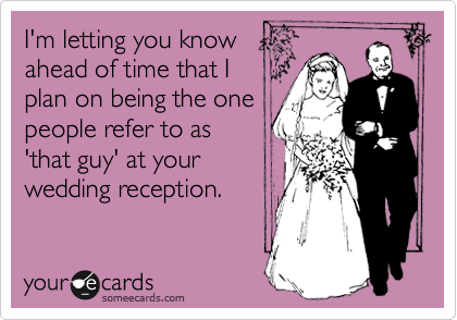I'm letting you know ahead of time that I plan on being the one people refer to as 'that guy' at your wedding reception.
