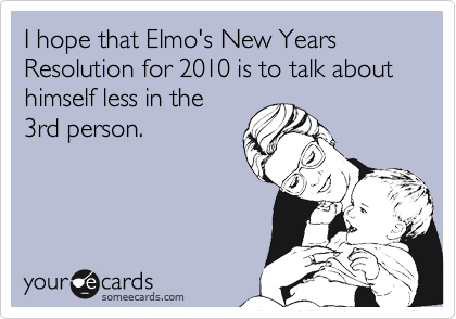 I hope that Elmo's New Years Resolution for 2010 is to talk about himself less in the 3rd person.