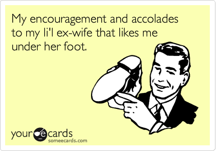 My encouragement and accolades to my li'l ex-wife that likes me under her foot.