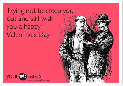 Trying not to creep you out and still wish you a happyValentine's Day