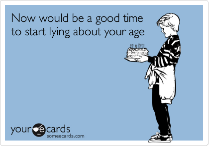 Now would be a good timeto start lying about your age