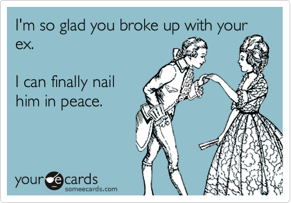 I'm so glad you broke up with your ex.  I can finally nailhim in peace.