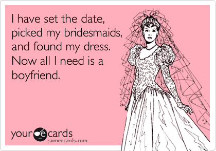I have set the date,picked my bridesmaids,and found my dress.Now all I need is aboyfriend.