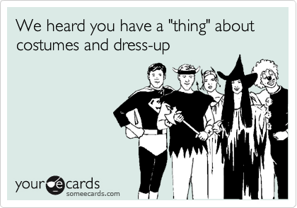 """We heard you have a """"thing"""" about costumes and dress-up"""