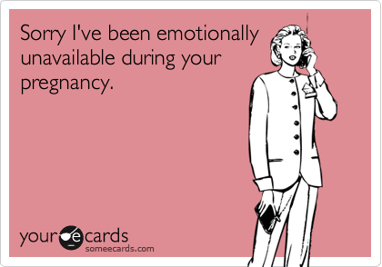 Sorry I've been emotionallyunavailable during yourpregnancy.