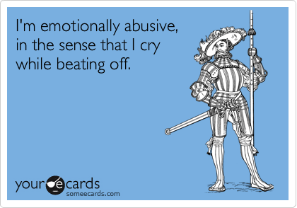 I'm emotionally abusive, 