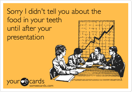 Sorry I didn't tell you about the food in your teeth until after your presentation