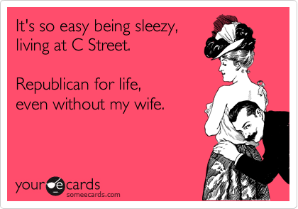 It's so easy being sleezy, living at C Street.  Republican for life, even without my wife.