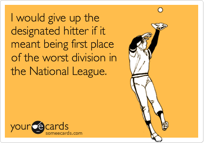 I would give up thedesignated hitter if itmeant being first placeof the worst division inthe National League.