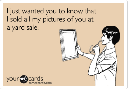 I just wanted you to know that  I sold all my pictures of you at  a yard sale.