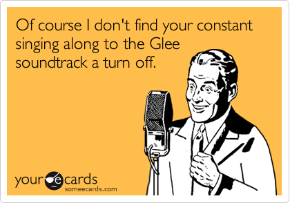 Of course I don't find your constant singing along to the Glee soundtrack a turn off.
