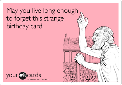 May You Live Long Enough To Forget This Strange Birthday Card – Strange Birthday Card