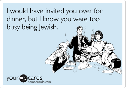 I would have invited you over for dinner, but I know you were too busy being Jewish.