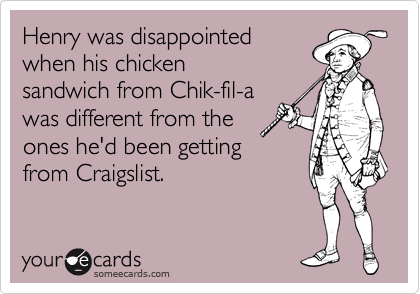 Henry was disappointed when his chicken sandwich from Chik-fil-a was different from the ones he'd been getting  from Craigslist.
