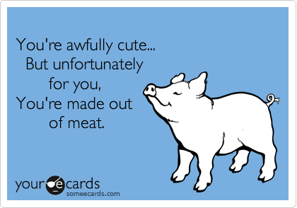 You're awfully cute... 